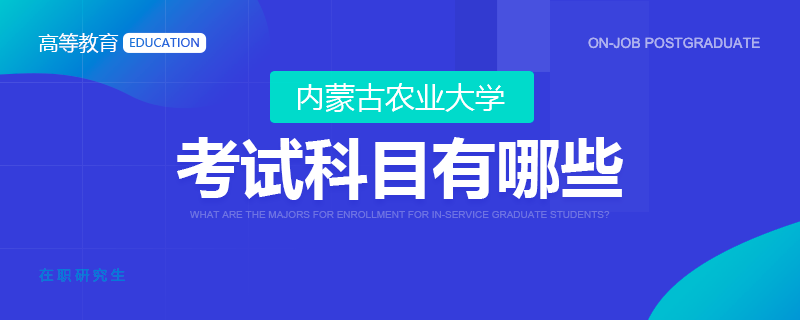 参加内蒙古农业大学在职研究生考试科目有哪些?