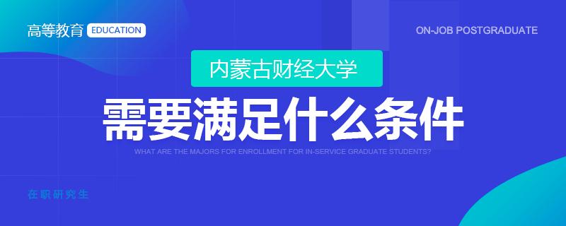 报考内蒙古财经大学在职研究生需要满足什么条件?