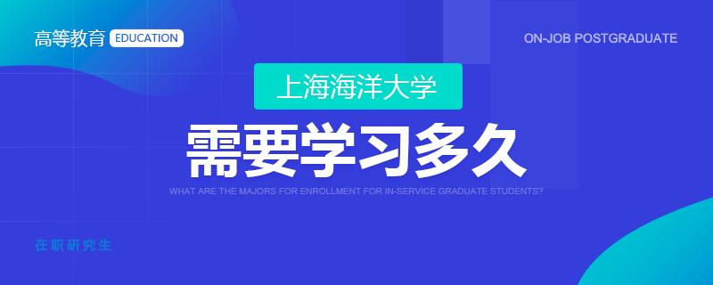 上海海洋大学在职研究生需要学习多久?