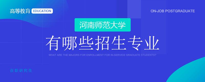 河南师范大学在职研究生有哪些招生专业
