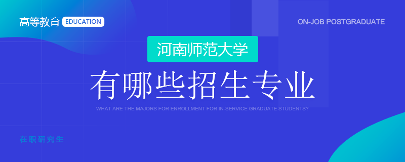 河南师范大学在职研究生有哪些招生专业?