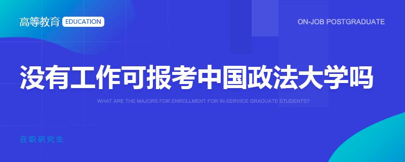 没有工作可报考中国政法大学在职研究生吗