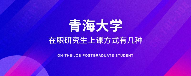 青海大学在职研究生上课方式有几种