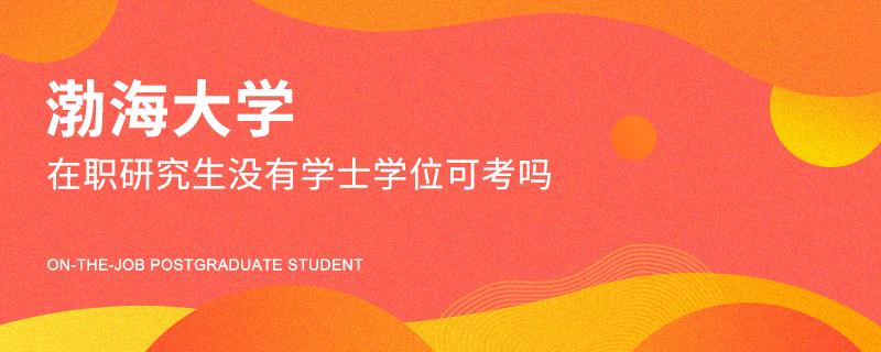 渤海大学在职研究生没有学士学位可考吗