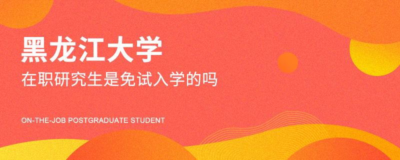 黑龙江大学在职研究生是免试入学的吗