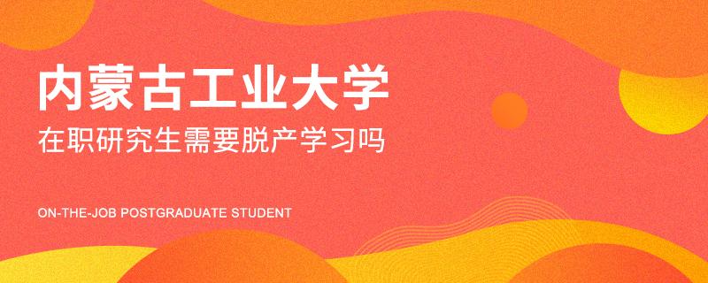 内蒙古工业大学在职研究生需要脱产学习吗