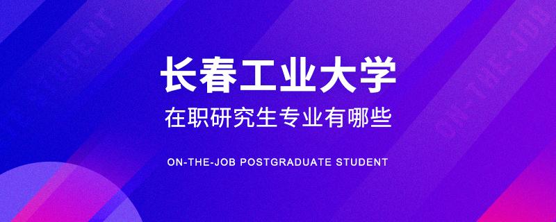 长春工业大学在职研究生专业有哪些