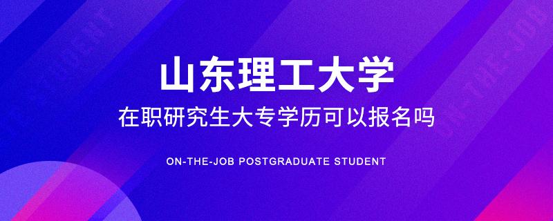 山东理工大学在职研究生大专学历可以报名吗