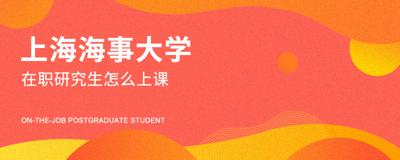上海海事大学在职研究生怎么上课