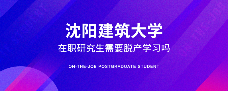沈阳建筑大学在职研究生需要脱产学习吗