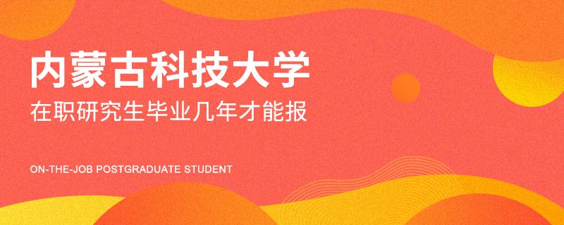 内蒙古科技大学在职研究生毕业几年才能报
