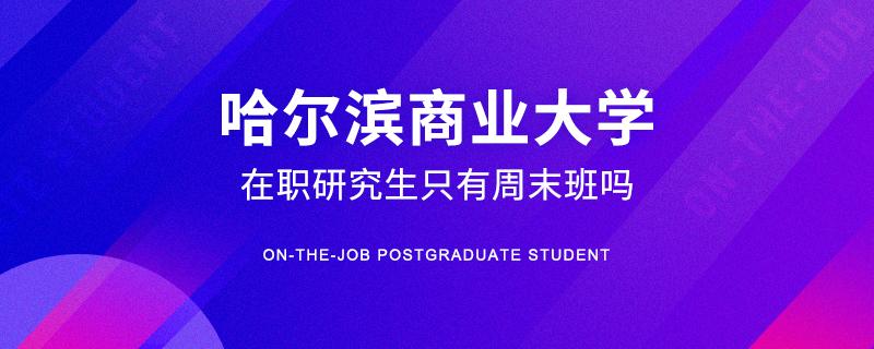 哈尔滨商业大学在职研究生只有周末班吗