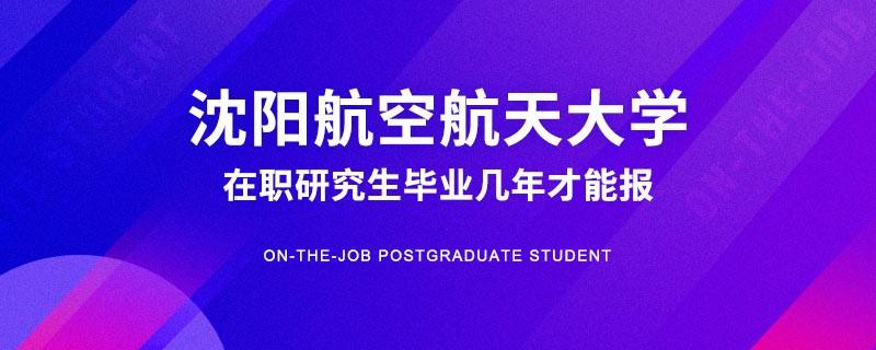 沈阳航空航天大学在职研究生毕业几年才能报