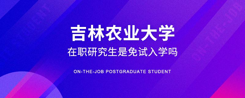 吉林农业大学在职研究生是免试入学吗