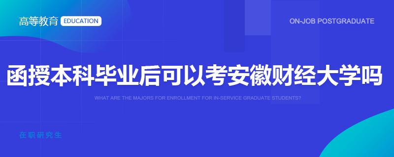 函授本科毕业后可以考安徽财经大学在职研究生吗