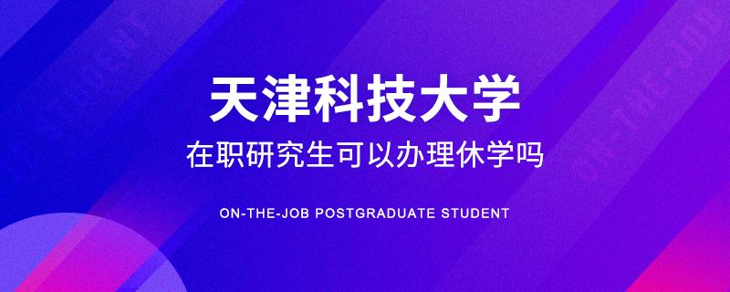报考天津科技大学在职研究生可以办理休学吗