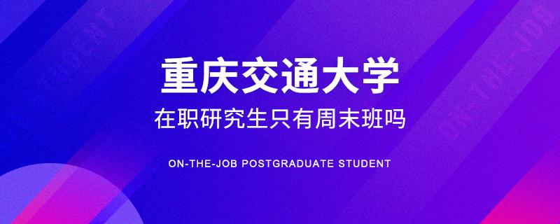 重庆交通大学在职研究生只有周末班吗
