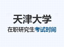 2021年天津大学在职研究生考试时间