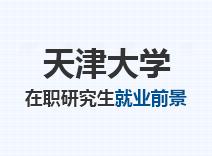 2021年天津大学在职研究生就业前景