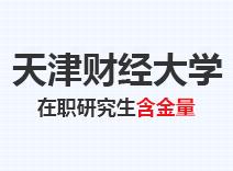 2021年天津财经大学在职研究生含金量