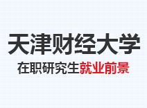 2021年天津财经大学在职研究生就业前景