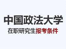 2021年中国政法大学在职研究生报考条件