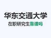 2021年华东交通大学在职研究生靠谱吗