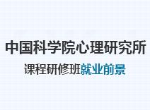 2021年中国科学院心理研究所课程研修班就业前景