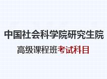 2021年中国社会科学院研究生院高级课程班考试科目