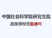 2021年中国社会科学院研究生院高级课程班靠谱吗