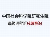2021年中国社会科学院研究生院高级课程班成绩查询