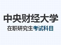 2021年中央财经大学在职研究生考试科目