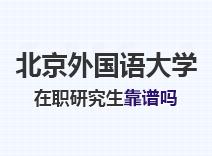2021年北京外国语大学在职研究生靠谱吗