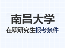 2021年南昌大学在职研究生报考条件