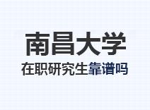 2021年南昌大学在职研究生靠谱吗