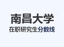 2021年南昌大学在职研究生分数线