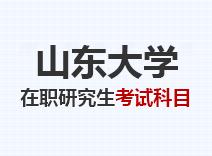 2021年山东大学在职研究生考试科目