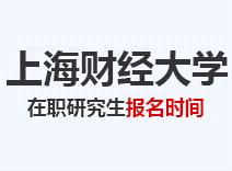 2021年上海财经大学在职研究生报名时间