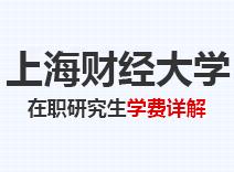 2021年上海财经大学在职研究生学费详解