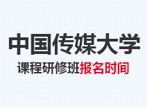 2021年中国传媒大学高级课程班报名时间