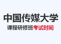 2021年中国传媒大学高级课程班考试时间
