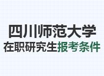 2021年四川师范大学在职研究生报考条件