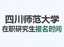2021年四川师范大学在职研究生报名时间