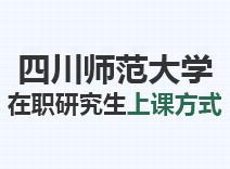 2021年四川师范大学在职研究生上课方式
