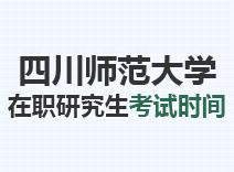 2021年四川师范大学在职研究生考试时间