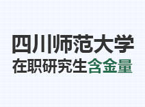 2021年四川师范大学在职研究生含金量