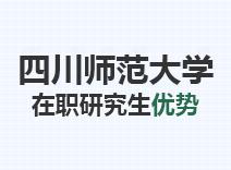 2021年四川师范大学在职研究生优势