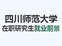 2021年四川师范大学在职研究生就业前景