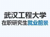 2021年武汉工程大学在职研究生就业前景