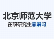 2021年北京师范大学在职研究生靠谱吗